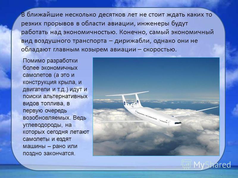 В ближайшие несколько десятков лет не стоит ждать каких то резких прорывов в области авиации, инженеры будут работать над экономичностью. Конечно, самый экономичный вид воздушного транспорта – дирижабли, однако они не обладают главным козырем авиации