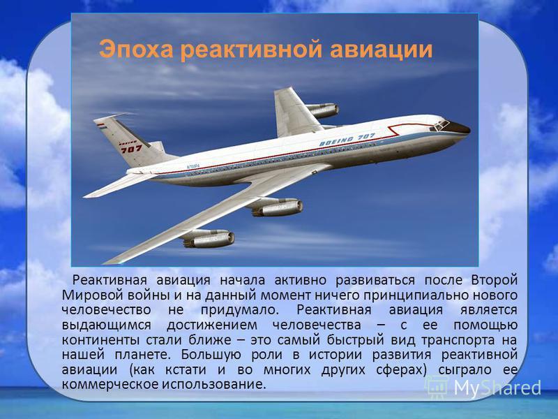 Реактивная авиация начала активно развиваться после Второй Мировой войны и на данный момент ничего принципиально нового человечество не придумало. Реактивная авиация является выдающимся достижением человечества – с ее помощью континенты стали ближе –