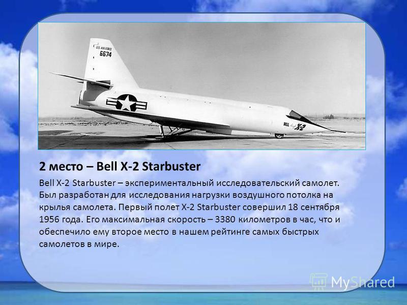 2 место – Bell X-2 Starbuster Bell X-2 Starbuster – экспериментальный исследовательский самолет. Был разработан для исследования нагрузки воздушного потолка на крылья самолета. Первый полет X-2 Starbuster совершил 18 сентября 1956 года. Его максималь