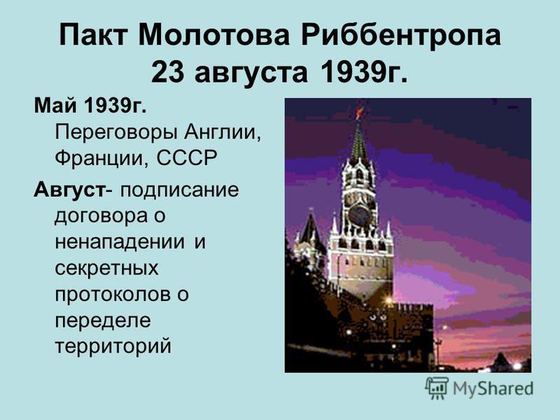 Пакт Молотова Риббентропа 23 августа 1939 г. Май 1939 г. Переговоры Англии, Франции, СССР Август- подписание договора о ненападении и секретных протоколов о переделе территорий