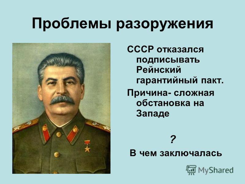 Проблемы разоружения СССР отказался подписывать Рейнский гарантийный пакт. Причина- сложная обстановка на Западе ? В чем заключалась