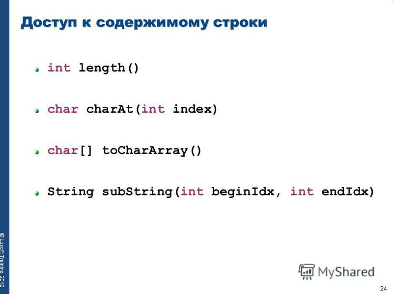 24 © Luxoft Training 2012 Доступ к содержимому строки int length() char charAt(int index) char[] toCharArray() String subString(int beginIdx, int endIdx)