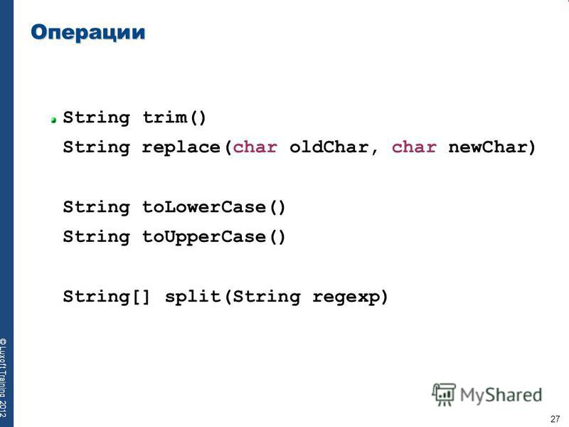27 © Luxoft Training 2012 Операции String trim() String replace(char oldChar, char newChar) String toLowerCase() String toUpperCase() String[] split(String regexp)