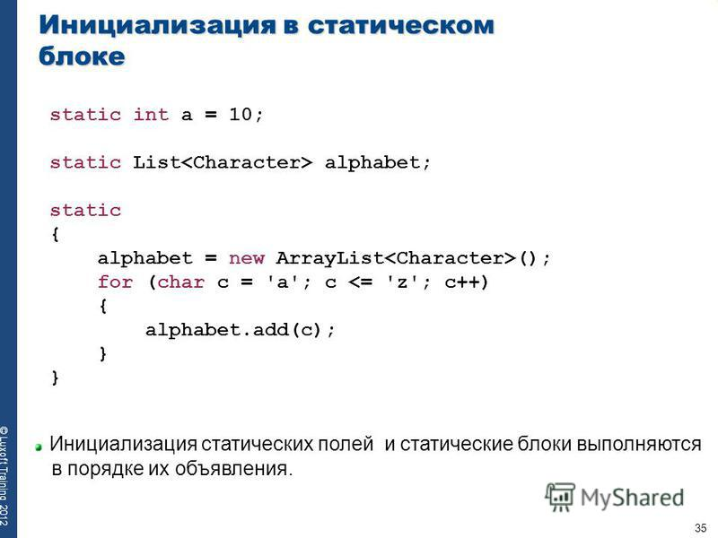 35 © Luxoft Training 2012 Инициализация в статическом блоке static int a = 10; static List alphabet; static { alphabet = new ArrayList (); for (char c = 'a'; c <= 'z'; c++) { alphabet.add(c); } Инициализация статических полей и статические блоки выпо