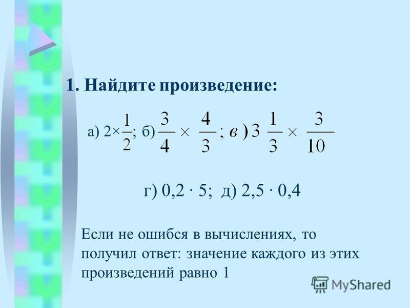 1. Найдите произведение: а) 2× б) г) 0,2 5; д) 2,5 0,4 ; Если не ошибся в вычислениях, то получил ответ: значение каждого из этих произведений равно 1