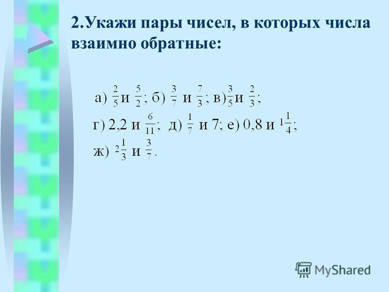 2. Укажи пары чисел, в которых числа взаимно обратные: