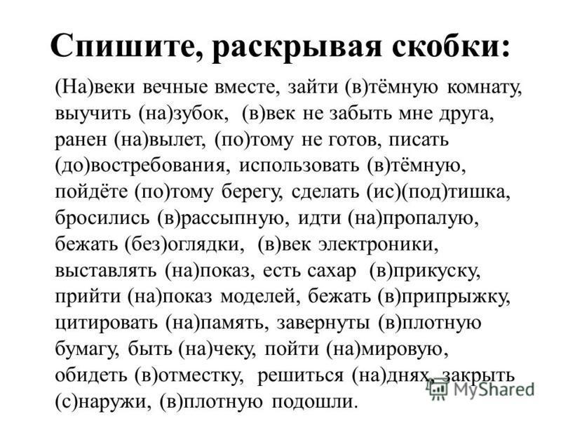 Спишите, раскрывая скобки: (На)веки вечные вместе, зайти (в)тёмную комнату, выучить (на)зубок, (в)век не забыть мне друга, ранен (на)вылет, (по)тому не готов, писать (до)востребования, использовать (в)тёмную, пойдёте (по)тому берегу, сделать (ис)(под