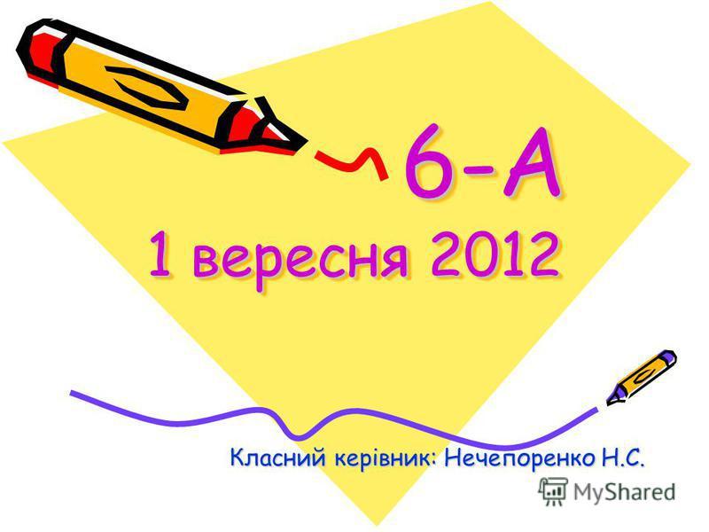 6-А 1 вересня 2012 6-А 1 вересня 2012 Класний керівник: Нечепоренко Н.С.