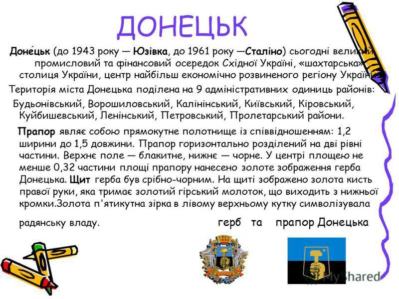ДОНЕЦЬК Донецьк (до 1943 року Юзівка, до 1961 року Сталіно) сьогодні великий промисловий та фінансовий осередок Східної Україні, «шахтарська» столиця України, центр найбільш економічно розвиненого регіону України. Територія міста Донецька поділена на
