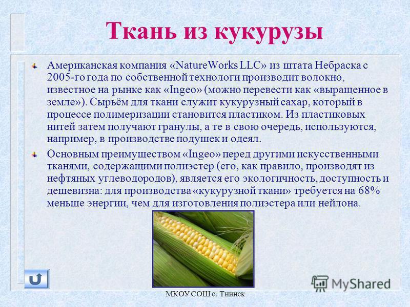 МКОУ СОШ с. Тиинск Ткань из кукурузы Американская компания «NatureWorks LLC» из штата Небраска с 2005-го года по собственной технологи производит волокно, известное на рынке как «Ingeo» (можно перевести как «выращенное в земле»). Сырьём для ткани слу