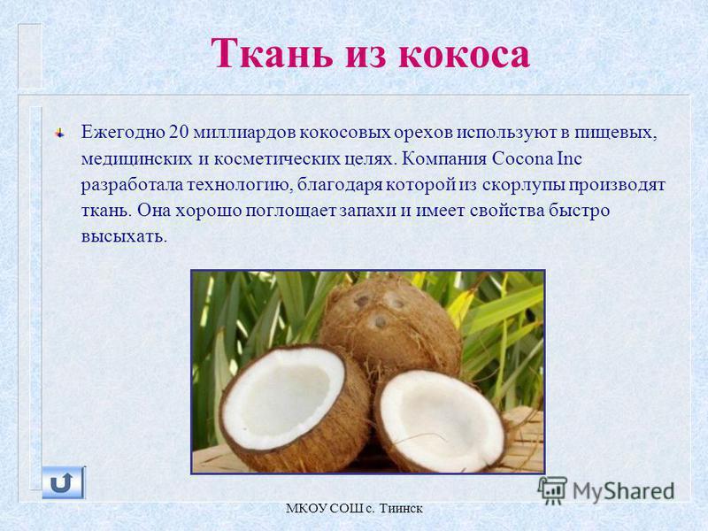 МКОУ СОШ с. Тиинск Ткань из кокоса Ежегодно 20 миллиардов кокосовых орехов используют в пищевых, медицинских и косметических целях. Компания Cocona Inc разработала технологию, благодаря которой из скорлупы производят ткань. Она хорошо поглощает запах