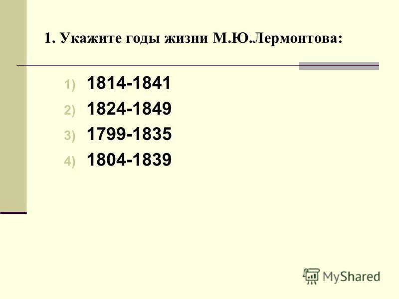 1. Укажите годы жизни М.Ю.Лермонтова: 1) 1814-1841 2) 1824-1849 3) 1799-1835 4) 1804-1839