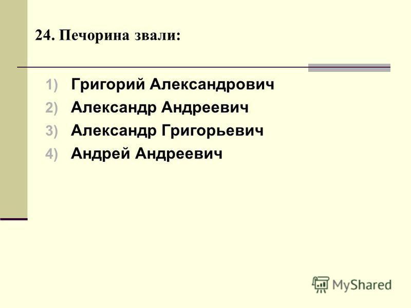24. Печорина звали: 1) Григорий Александрович 2) Александр Андреевич 3) Александр Григорьевич 4) Андрей Андреевич