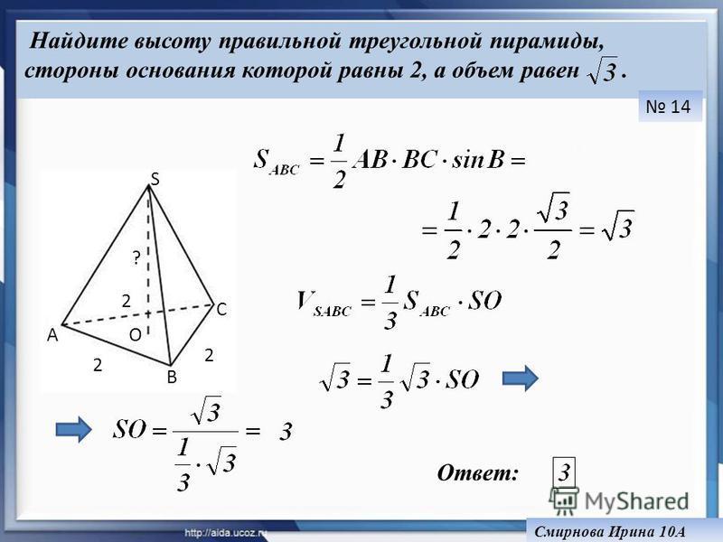 A B C S O 2 2 2 ? Ответ: Смирнова Ирина 10А Найдите высоту правильной треугольной пирамиды, стороны основания которой равны 2, а объем равен. 14