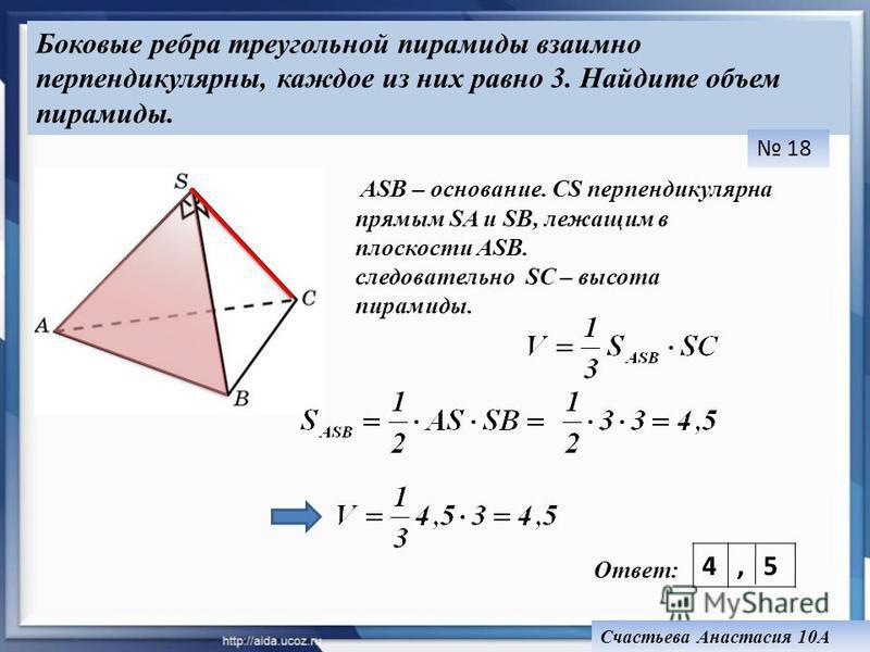 ASB – основание. СS перпендикулярна прямым SA и SB, лежащим в плоскости ASB. следовательно SC – высота пирамиды. Ответ: 4, 18 Счастьева Анастасия 10А 5 Боковые ребра треугольной пирамиды взаимно перпендикулярны, каждое из них равно 3. Найдите объем п