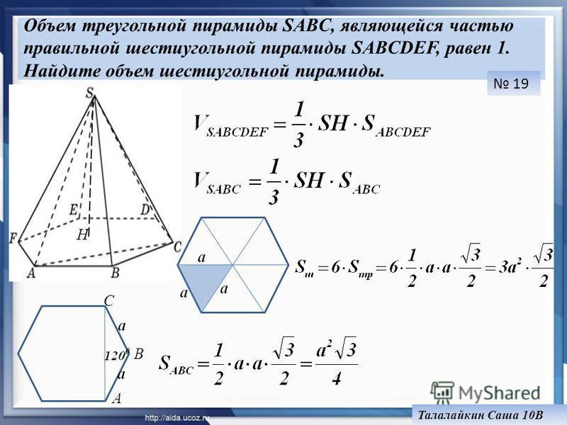 Объем треугольной пирамиды SABC, являющейся частью правильной шестиугольной пирамиды SABCDEF, равен 1. Найдите объем шестиугольной пирамиды. H А В С 19 Талалайкин Саша 10В