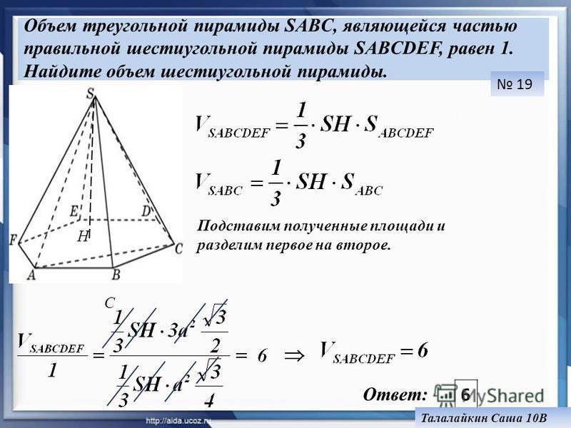 Объем треугольной пирамиды SABC, являющейся частью правильной шестиугольной пирамиды SABCDEF, равен 1. Найдите объем шестиугольной пирамиды. H С Подставим полученные площади и разделим первое на второе. Ответ: 6 19 Талалайкин Саша 10В