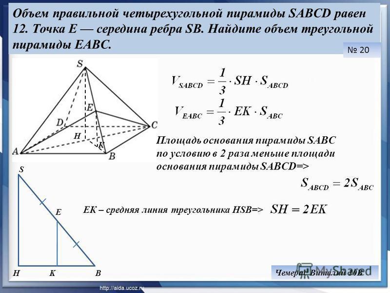 Объем правильной четырехугольной пирамиды SABCD равен 12. Точка E середина ребра SB. Найдите объем треугольной пирамиды EABC. 20 Чемерис Виталий 10В Площадь основания пирамиды SABC по условию в 2 раза меньше площади основания пирамиды SABCD=> H К H S