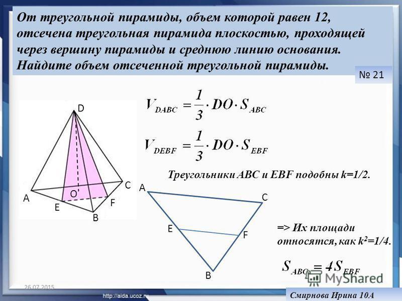 26.07.2015 От треугольной пирамиды, объем которой равен 12, отсечена треугольная пирамида плоскостью, проходящей через вершину пирамиды и среднюю линию основания. Найдите объем отсеченной треугольной пирамиды. 21 Смирнова Ирина 10А A B C D E F O B A