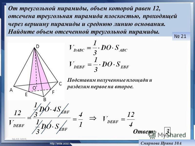 26.07.2015 От треугольной пирамиды, объем которой равен 12, отсечена треугольная пирамида плоскостью, проходящей через вершину пирамиды и среднюю линию основания. Найдите объем отсеченной треугольной пирамиды. 21 Смирнова Ирина 10А A B C D E F O Подс