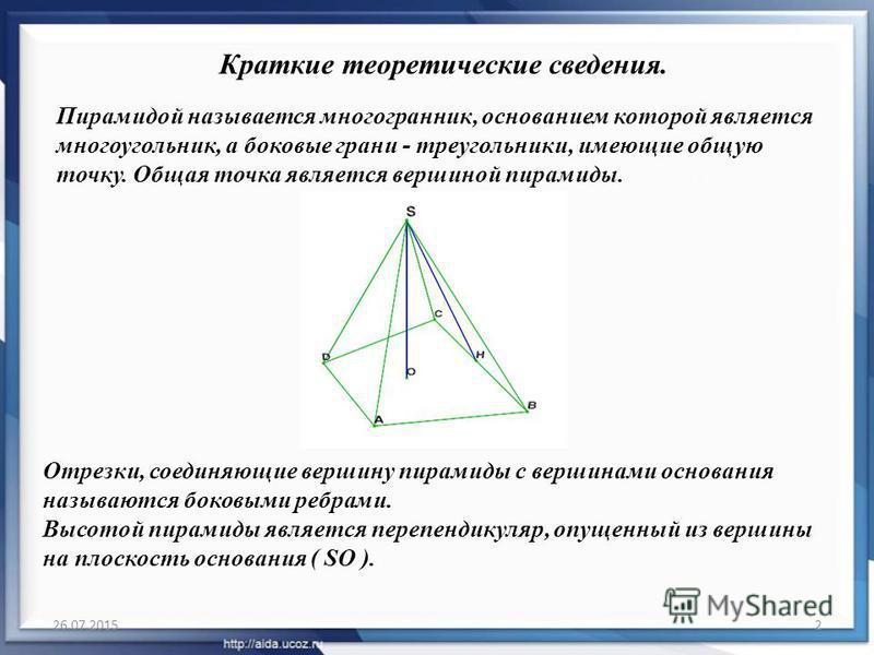 26.07.20152 Пирамидой называется многогранник, основанием которой является многоугольник, а боковые грани - треугольники, имеющие общую точку. Общая точка является вершиной пирамиды. Краткие теоретические сведения. Отрезки, соединяющие вершину пирами