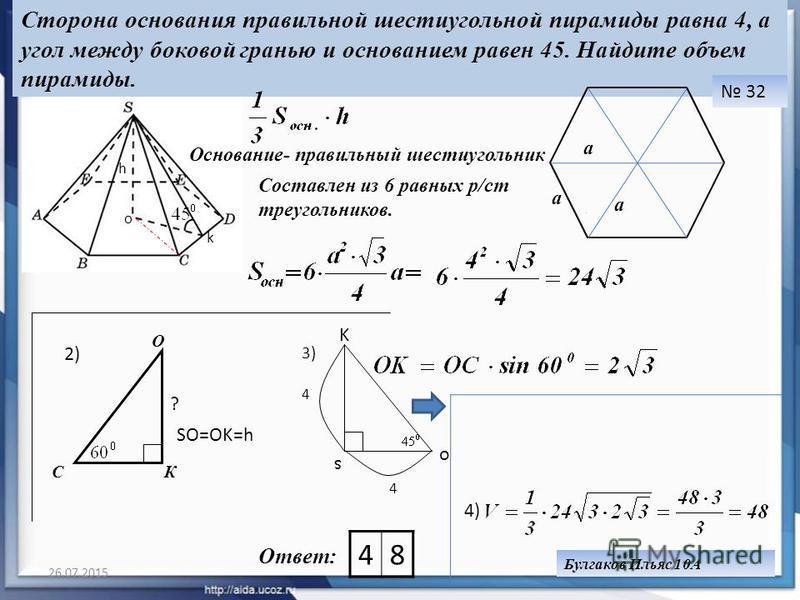 26.07.201529 Сторона основания правильной шестиугольной пирамиды равна 4, а угол между боковой гранью и основанием равен 45. Найдите объем пирамиды. 32 Ответ: Булгаков Ильяс 10А Основание- правильный шестиугольник 48 О o k s o K 4)4) h Cоставлен из 6