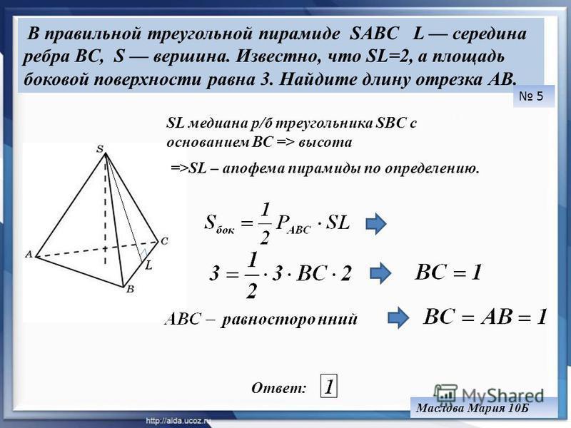 В правильной треугольной пирамиде SABC L середина ребра BC, S вершина. Известно, что SL=2, а площадь боковой поверхности равна 3. Найдите длину отрезка AB. Ответ: 5 Маслова Мария 10Б SL медиана р/б треугольника SBC с основанием ВС => высота =>SL – ап