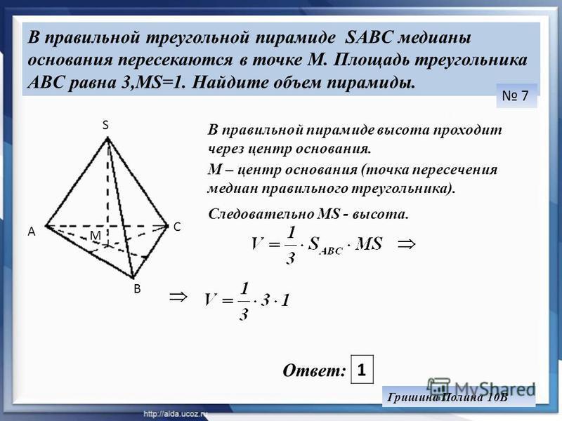 В правильной треугольной пирамиде SABC медианы основания пересекаются в точке M. Площадь треугольника ABC равна 3,MS=1. Найдите объем пирамиды. 7 A B C М S Гришина Полина 10В В правильной пирамиде высота проходит через центр основания. М – центр осно