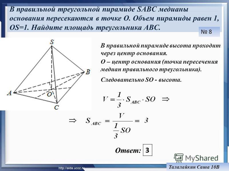 В правильной треугольной пирамиде SABC медианы основания пересекаются в точке O. Объем пирамиды равен 1, OS=1. Найдите площадь треугольника ABC. Ответ: 3 В правильной пирамиде высота проходит через центр основания. О – центр основания (точка пересече