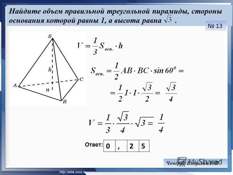 Найдите объем правильной треугольной пирамиды, стороны основания которой равны 1, а высота равна. Ответ: 13. H 0,25 Чемерис Виталий 10В
