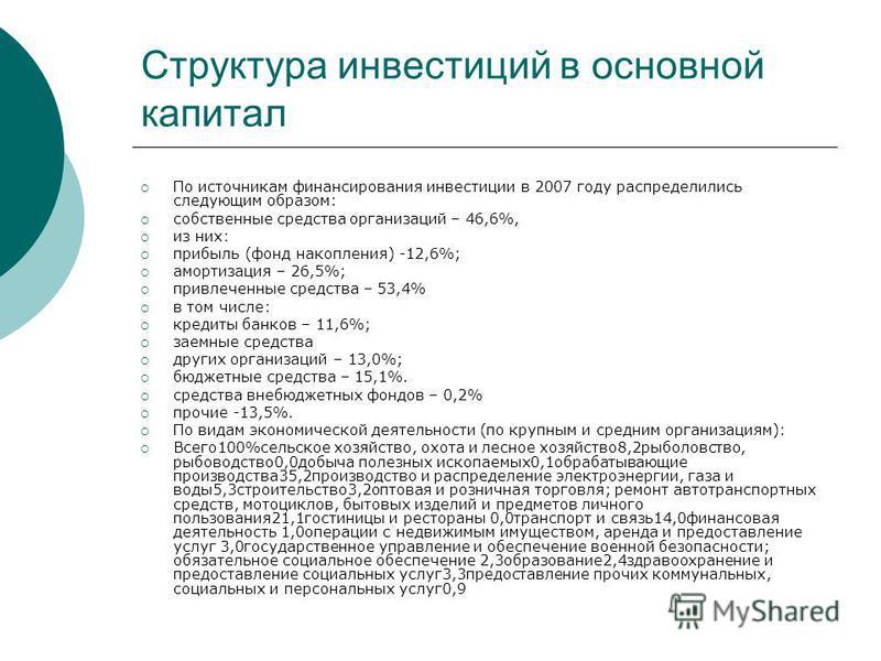 Структура инвестиций в основной капитал По источникам финансирования инвестиции в 2007 году распределились следующим образом: собственные средства организаций – 46,6%, из них: прибыль (фонд накопления) -12,6%; амортизация – 26,5%; привлеченные средст