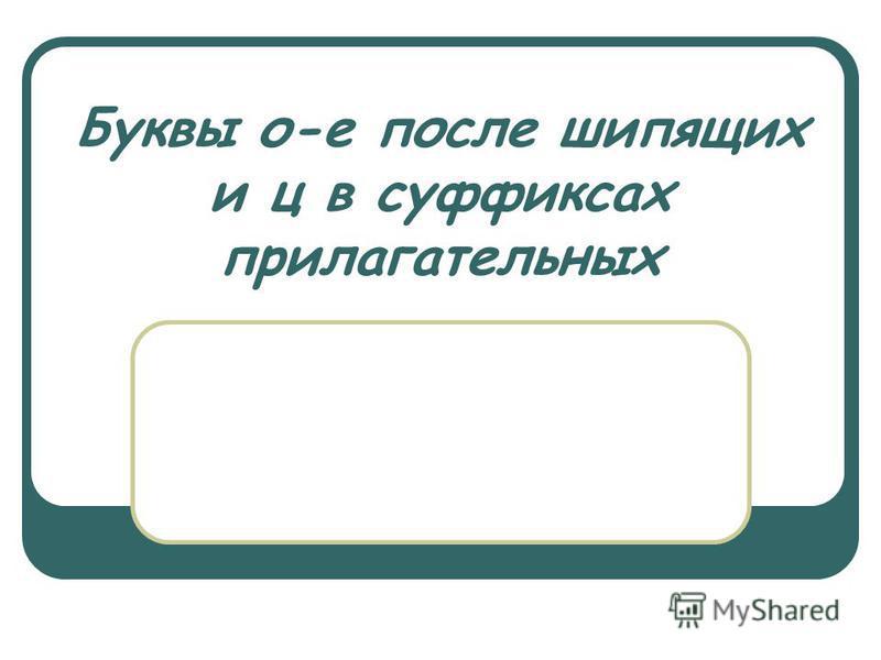 Буквы о-е посли шипящих и ц в суффиксах прилагательных