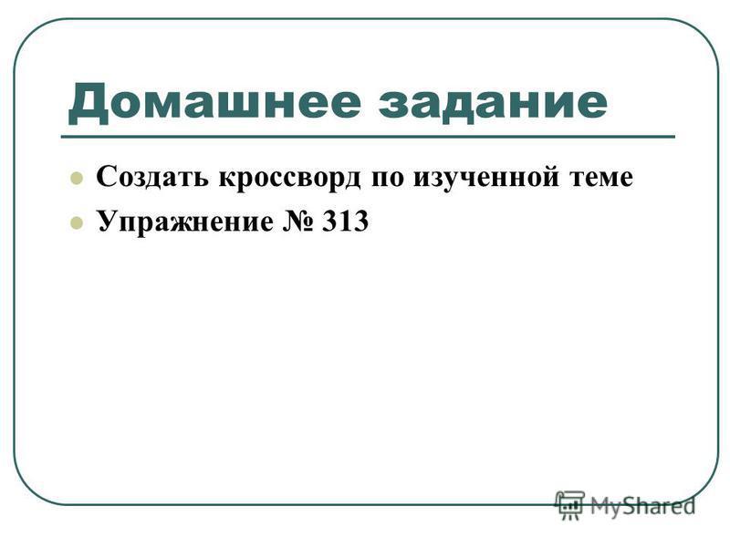 Домашнее задание Создать кроссворд по изученной теме Упражнение 313