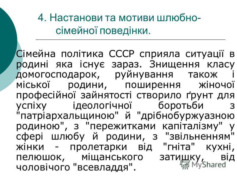 4. Настанови та мотиви шлюбно- сімейної поведінки. Сімейна політика СССР сприяла ситуації в родині яка існує зараз. Знищення класу домогосподарок, руйнування також і міської родини, поширення жіночої професійної зайнятості створило ґрунт для успіху і