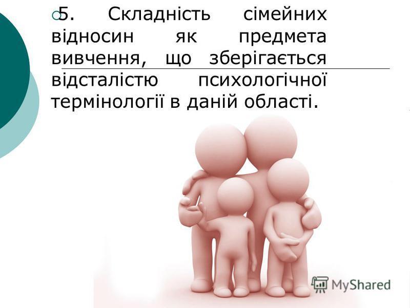5. Складність сімейних відносин як предмета вивчення, що зберігається відсталістю психологічної термінології в даній області.