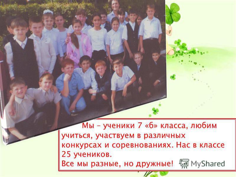 Мы – ученики 7 «б» класса, любим учиться, участвуем в различных конкурсах и соревнованиях. Нас в классе 25 учеников. Все мы разные, но дружные!
