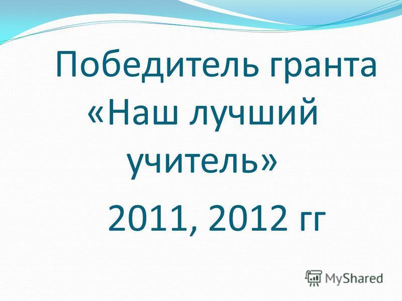Победитель гранта «Наш лучший учитель» 2011, 2012 гг
