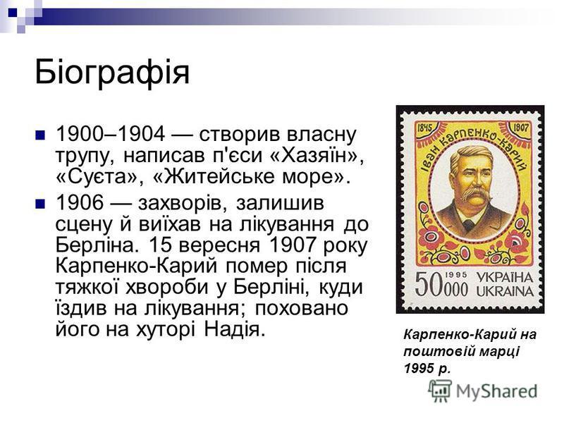 Біографія 1900–1904 створив власну трупу, написав п'єси «Хазяїн», «Суєта», «Житейське море». 1906 захворів, залишив сцену й виїхав на лікування до Берліна. 15 вересня 1907 року Карпенко-Карий помер після тяжкої хвороби у Берліні, куди їздив на лікува