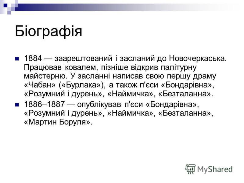 Біографія 1884 заарештований і засланий до Новочеркаська. Працював ковалем, пізніше відкрив палітурну майстерню. У засланні написав свою першу драму «Чабан» («Бурлака»), а також п'єси «Бондарівна», «Розумний і дурень», «Наймичка», «Безталанна». 1886–