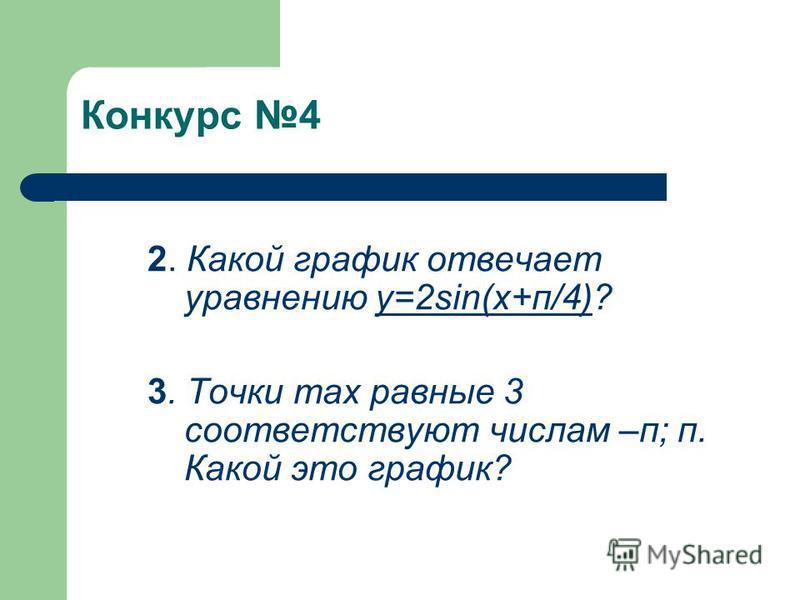Конкурс 4 2. Какой график отвечает уравнению y=2sin(x+п/4)? 3. Точки max равные 3 соответствуют числам –п; п. Какой это график?