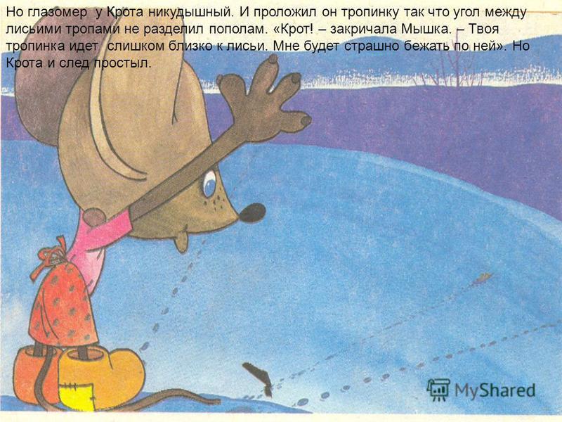 Но глазомер у Крота никудышный. И проложил он тропинку так что угол между лисьими тропами не разделил пополам. «Крот! – закричала Мышка. – Твоя тропинка идет слишком близко к лисьи. Мне будет страшно бежать по ней». Но Крота и след простыл.