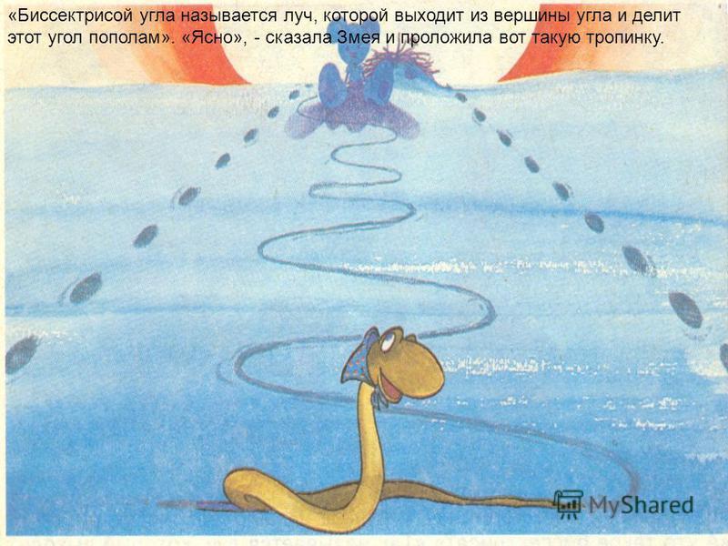 «Биссектрисой угла называется луч, которой выходит из вершины угла и делит этот угол пополам». «Ясно», - сказала Змея и проложила вот такую тропинку.