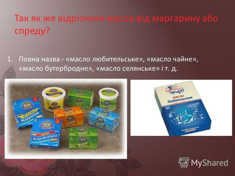 Так як же відрізнити масло від маргарину або спреду? 1.Повна назва - «масло любительське», «масло чайне», «масло бутербродне», «масло селянське» і т. д.