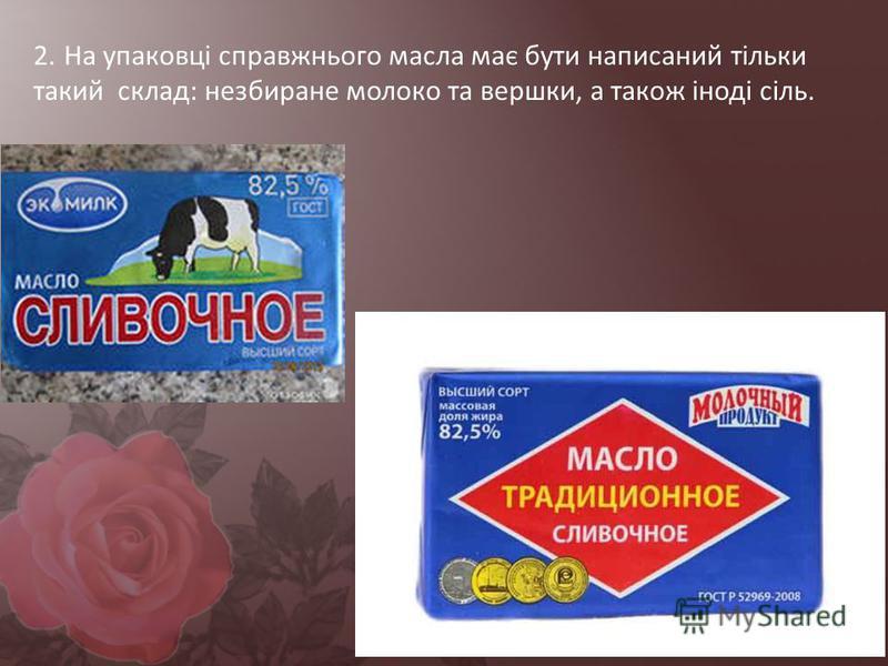 2. На упаковці справжнього масла має бути написаний тільки такий склад: незбиране молоко та вершки, а також іноді сіль.