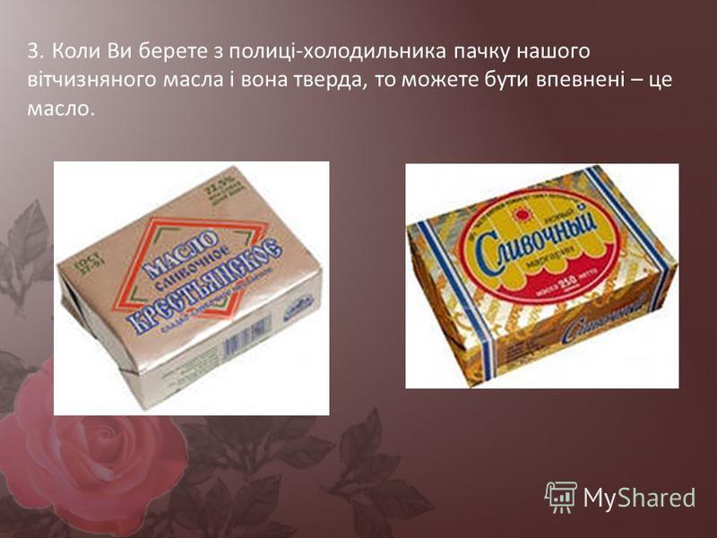 3. Коли Ви берете з полиці-холодильника пачку нашого вітчизняного масла і вона тверда, то можете бути впевнені – це масло.