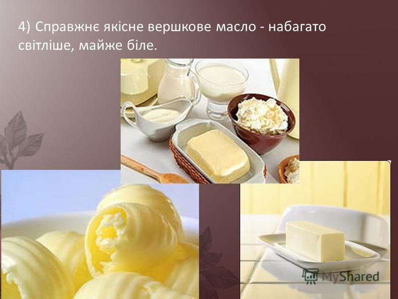 4) Справжнє якісне вершкове масло - набагато світліше, майже біле.