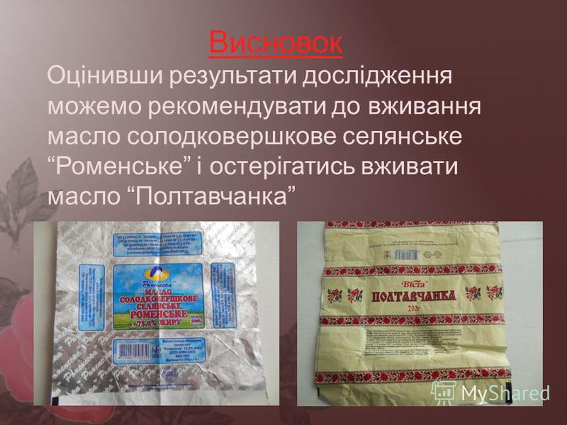 Висновок Оцінивши результати дослідження можемо рекомендувати до вживання масло солодковершкове селянське Роменське і остерігатись вживати масло Полтавчанка