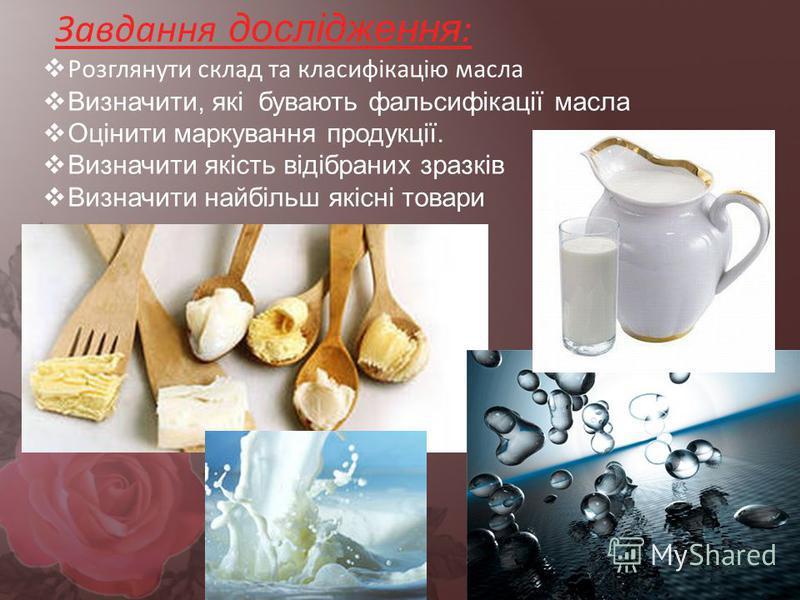 Завдання дослідження : Розглянути склад та класифікацію масла Визначити, які бувають фальсифікації масла Оцінити маркування продукції. Визначити якість відібраних зразків Визначити найбільш якісні товари