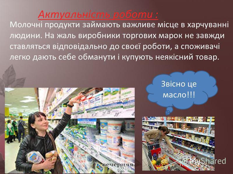 Молочні продукти займають важливе місце в харчуванні людини. На жаль виробники торгових марок не завжди ставляться відповідально до своєї роботи, а споживачі легко дають себе обманути і купують неякісний товар. Актуальність роботи : Звісно це масло!!