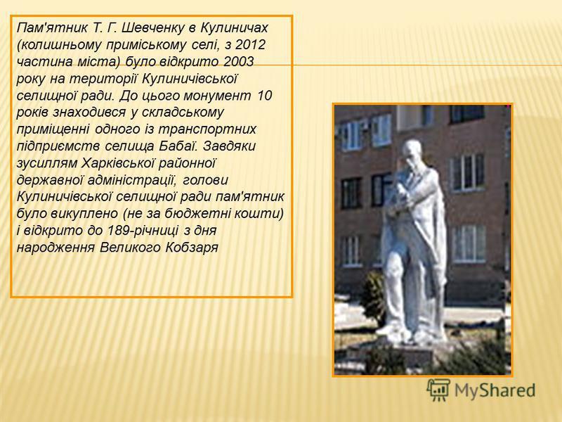 Пам'ятник Т. Г. Шевченку в Кулиничах (колишньому приміському селі, з 2012 частина міста) було відкрито 2003 року на території Кулиничівської селищної ради. До цього монумент 10 років знаходився у складському приміщенні одного із транспортних підприєм